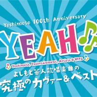 吉本興業創立100周年記念ベストCD『YEAH♪♪~YOSHIMOTO COVER & BEST~』
