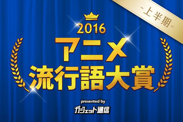 ガジェット通信アニメ流行語 2016上半期